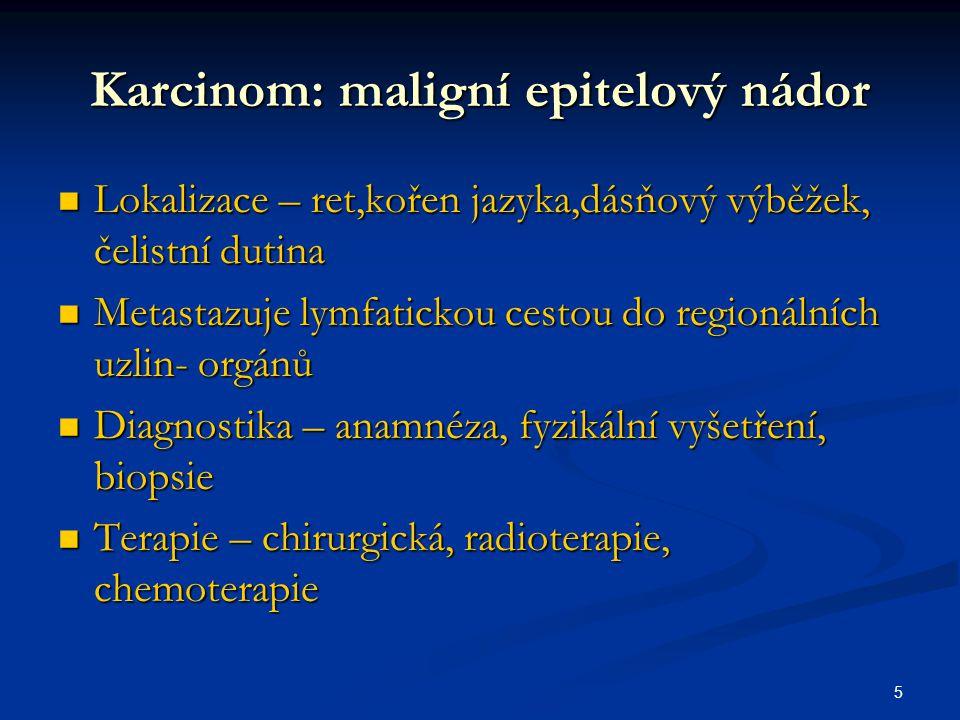 5 Karcinom: maligní epitelový nádor Lokalizace – ret,kořen jazyka,dásňový výběžek, čelistní dutina Lokalizace – ret,kořen jazyka,dásňový výběžek, čeli