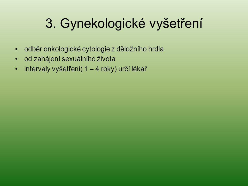 3. Gynekologické vyšetření odběr onkologické cytologie z děložního hrdla od zahájení sexuálního života intervaly vyšetření( 1 – 4 roky) určí lékař