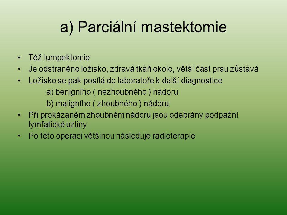 a) Parciální mastektomie Též lumpektomie Je odstraněno ložisko, zdravá tkáň okolo, větší část prsu zůstává Ložisko se pak posílá do laboratoře k další