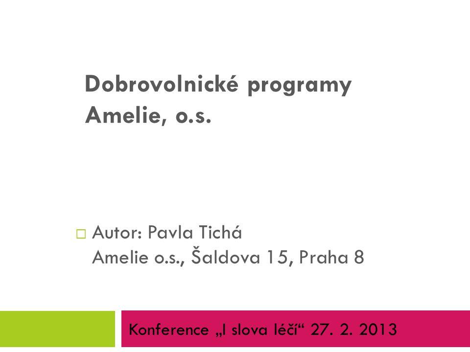 """ Autor: Pavla Tichá Amelie o.s., Šaldova 15, Praha 8 Dobrovolnické programy Amelie, o.s. Konference """"I slova léčí"""" 27. 2. 2013"""