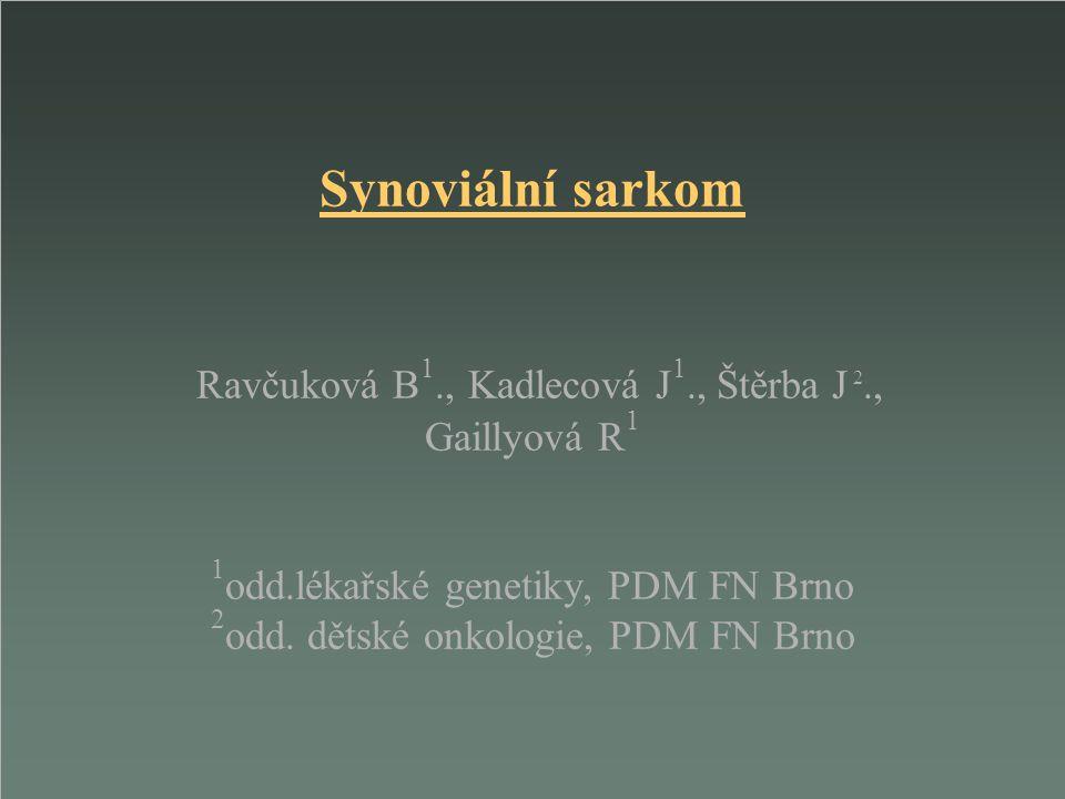 Synoviální sarkom Ravčuková B 1., Kadlecová J 1., Štěrba J 2., Gaillyová R 1 1 odd.lékařské genetiky, PDM FN Brno 2 odd. dětské onkologie, PDM FN Brno