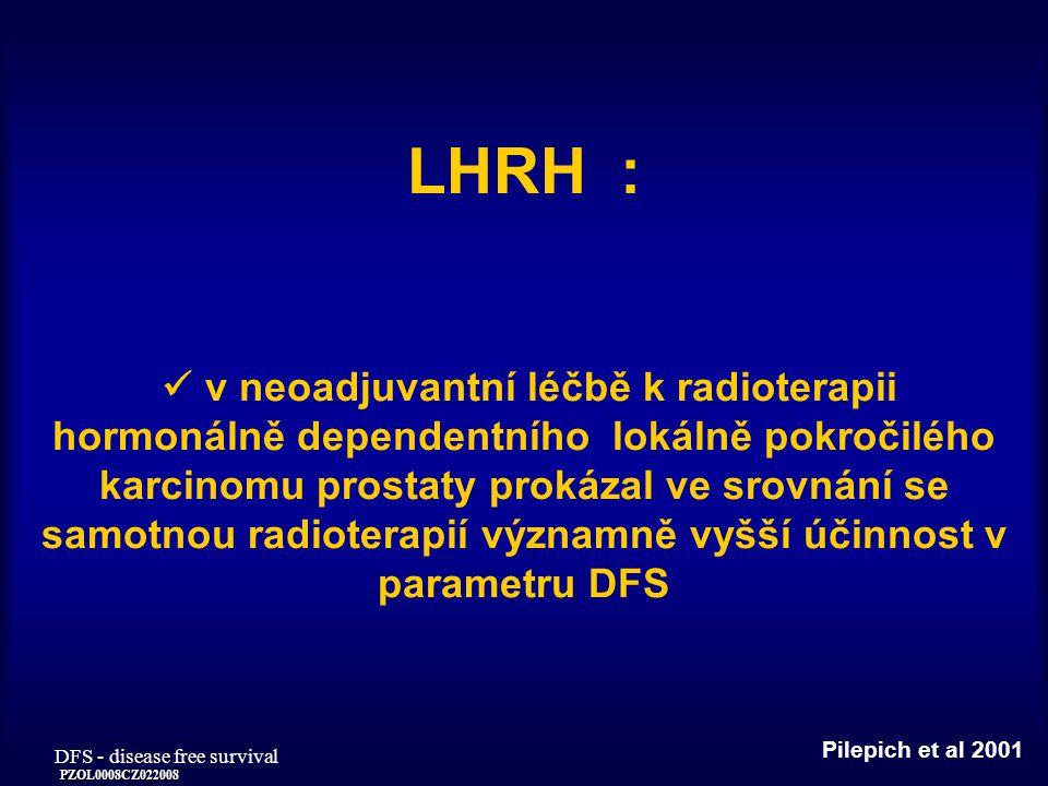 PZOL0008CZ022008 LHRH : v neoadjuvantní léčbě k radioterapii hormonálně dependentního lokálně pokročilého karcinomu prostaty prokázal ve srovnání se samotnou radioterapií významně vyšší účinnost v parametru DFS Pilepich et al 2001 DFS - disease free survival