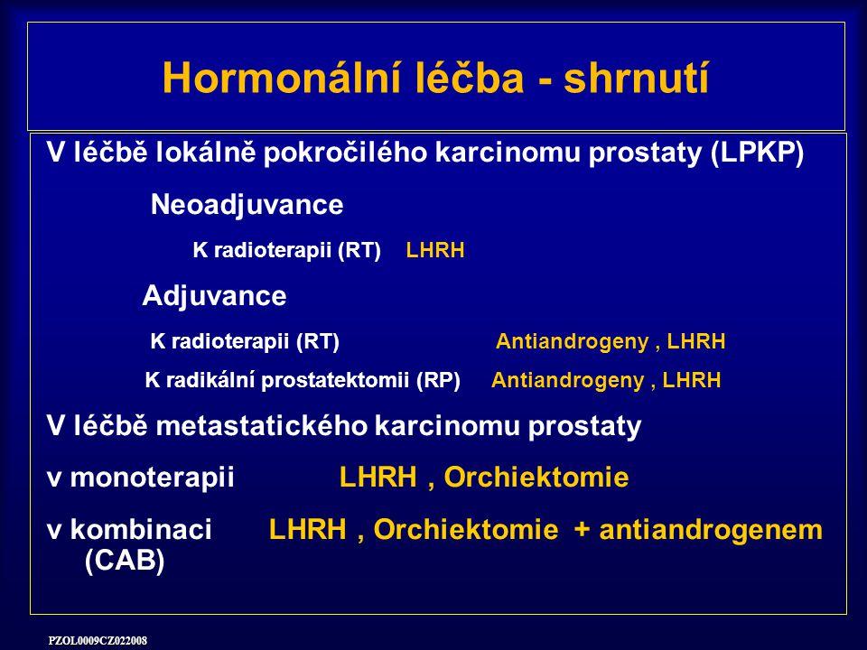 PZOL0009CZ022008 Hormonální léčba - shrnutí V léčbě lokálně pokročilého karcinomu prostaty (LPKP) Neoadjuvance K radioterapii (RT) LHRH Adjuvance K radioterapii (RT) Antiandrogeny, LHRH K radikální prostatektomii (RP) Antiandrogeny, LHRH V léčbě metastatického karcinomu prostaty v monoterapii LHRH, Orchiektomie v kombinaci LHRH, Orchiektomie + antiandrogenem (CAB)