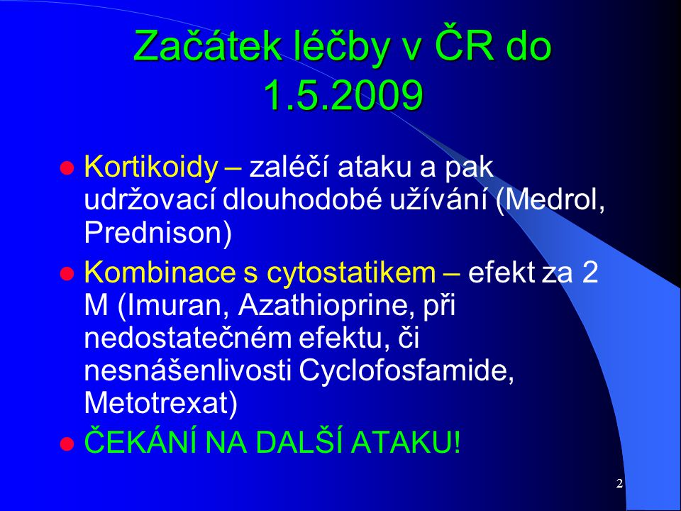 2 Začátek léčby v ČR do 1.5.2009 Kortikoidy – zaléčí ataku a pak udržovací dlouhodobé užívání (Medrol, Prednison) Kombinace s cytostatikem – efekt za