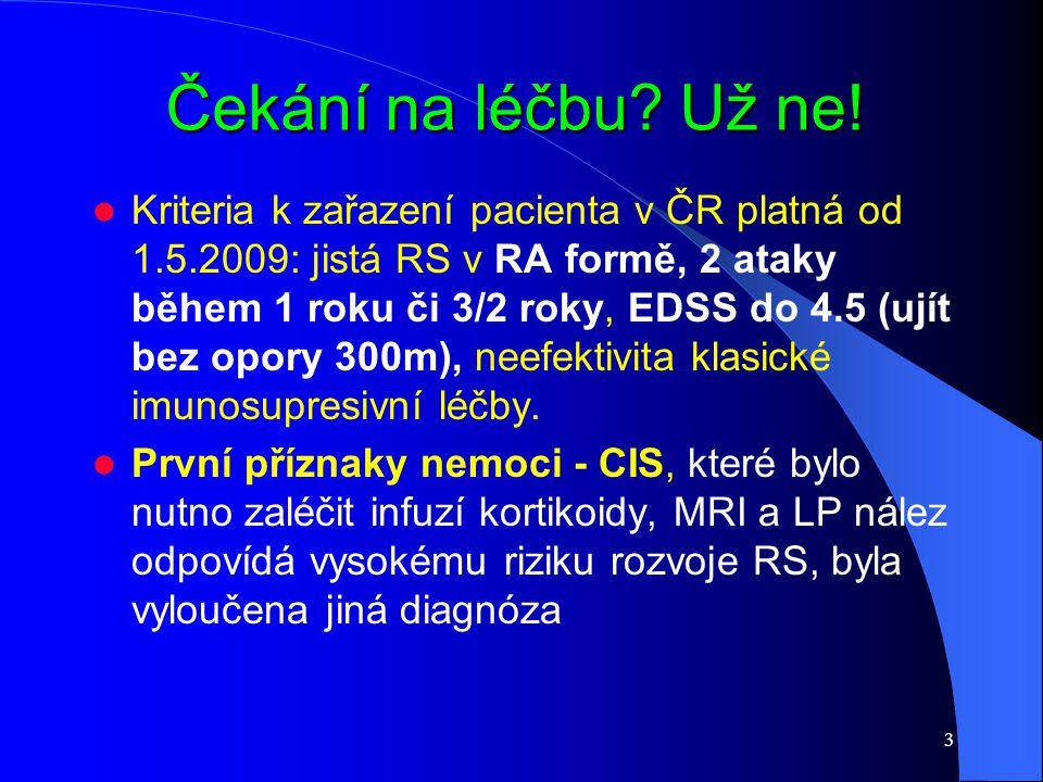 3 Čekání na léčbu? Už ne! Kriteria k zařazení pacienta v ČR platná od 1.5.2009: jistá RS v RA formě, 2 ataky během 1 roku či 3/2 roky, EDSS do 4.5 (uj
