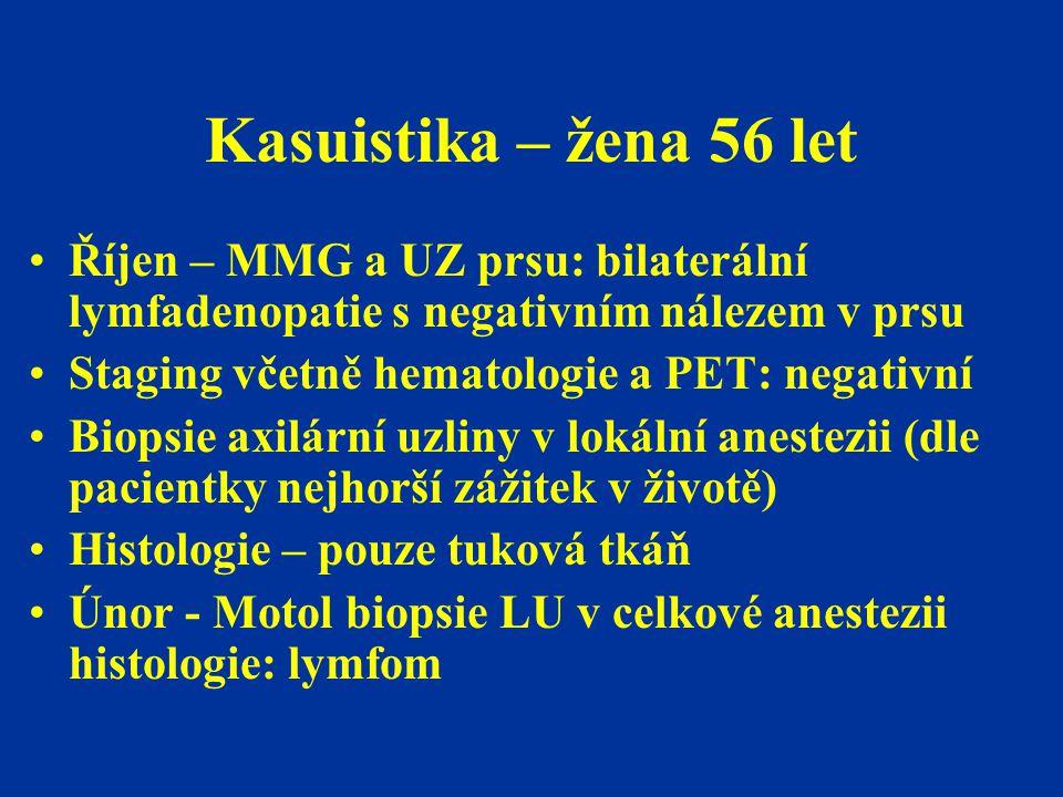 Kasuistika – žena 56 let Říjen – MMG a UZ prsu: bilaterální lymfadenopatie s negativním nálezem v prsu Staging včetně hematologie a PET: negativní Bio