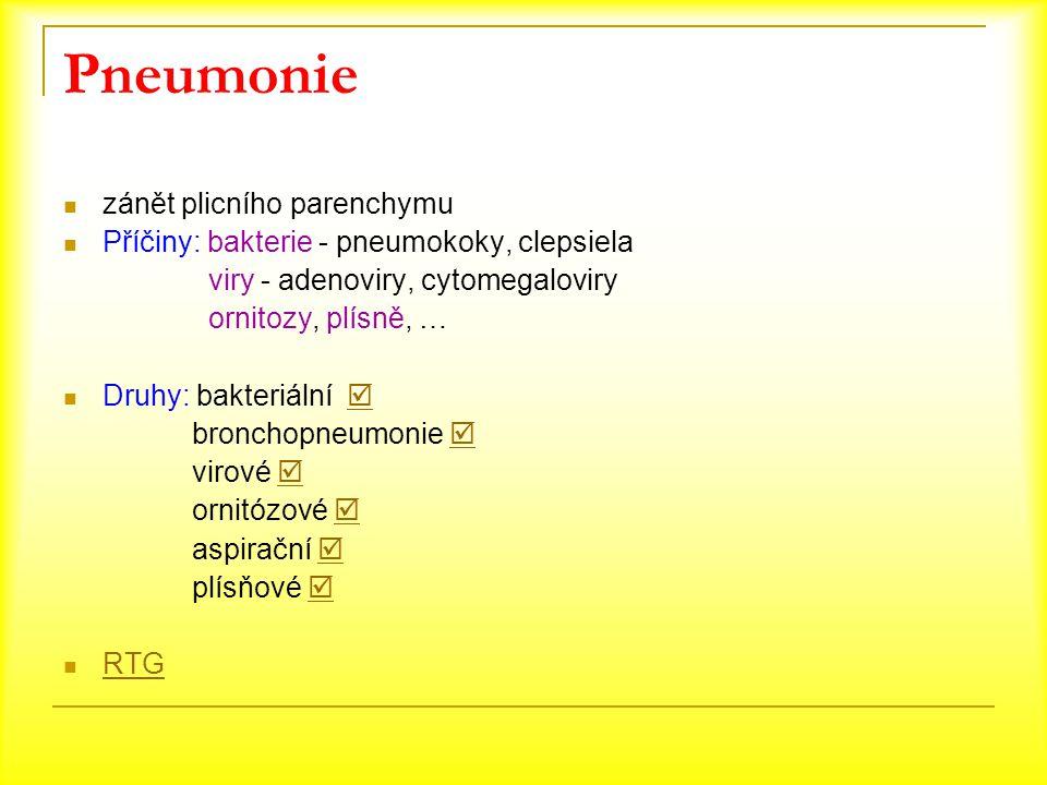 Pneumonie zánět plicního parenchymu Příčiny: bakterie - pneumokoky, clepsiela viry - adenoviry, cytomegaloviry ornitozy, plísně, … Druhy: bakteriální