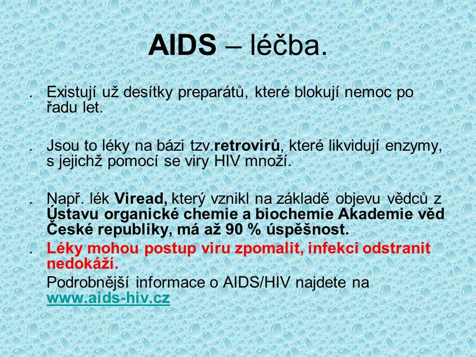 AIDS – léčba..Existují už desítky preparátů, které blokují nemoc po řadu let..Jsou to léky na bázi tzv.retrovirů, které likvidují enzymy, s jejichž pomocí se viry HIV množí..Např.