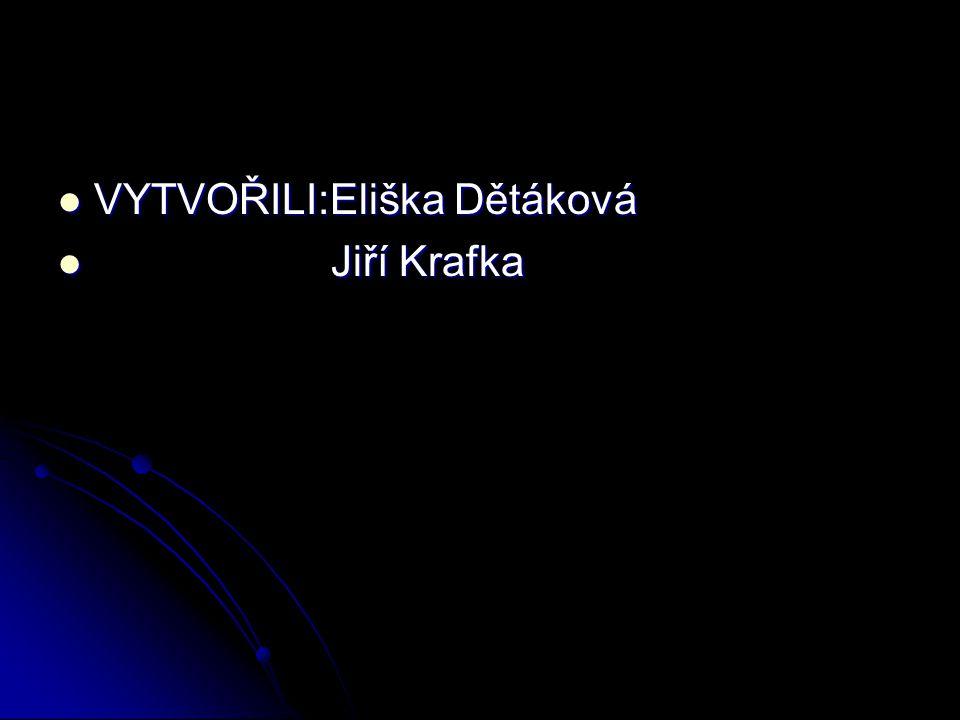 VYTVOŘILI:Eliška Dětáková VYTVOŘILI:Eliška Dětáková Jiří Krafka Jiří Krafka