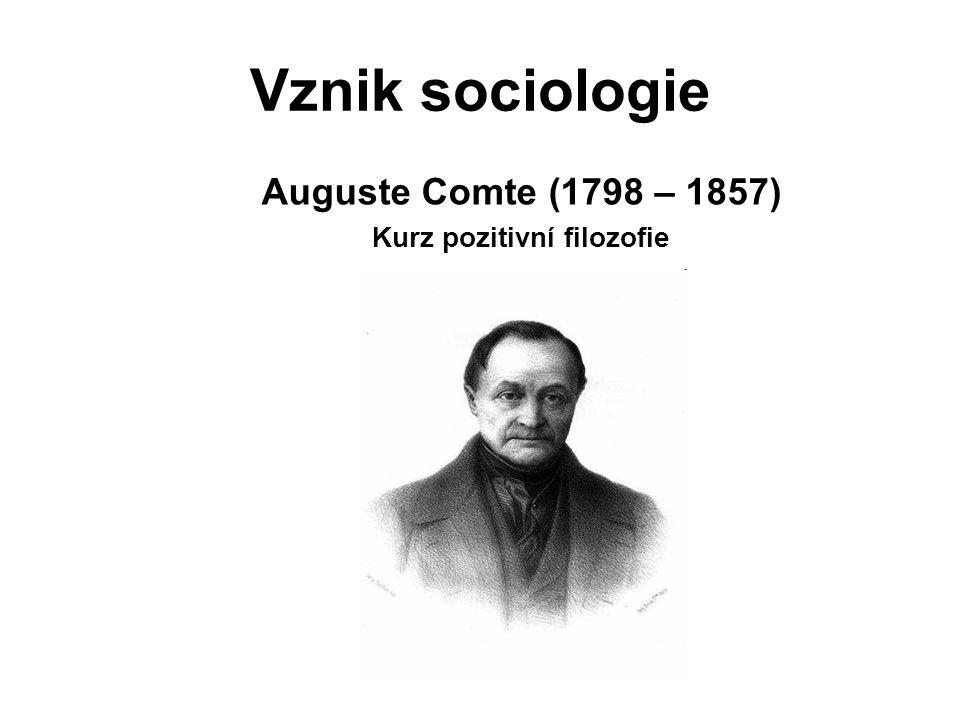 Vznik sociologie Auguste Comte (1798 – 1857) Kurz pozitivní filozofie