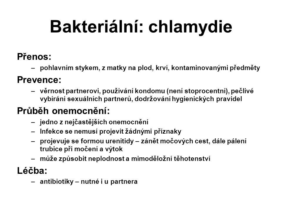 Bakteriální: chlamydie Přenos: –pohlavním stykem, z matky na plod, krví, kontaminovanými předměty Prevence: –věrnost partnerovi, používání kondomu (není stoprocentní), pečlivé vybírání sexuálních partnerů, dodržování hygienických pravidel Průběh onemocnění: –jedno z nejčastějších onemocnění –Infekce se nemusí projevit žádnými příznaky –projevuje se formou urenitidy – zánět močových cest, dále pálení trubice při močení a výtok –může způsobit neplodnost a mimoděložní těhotenství Léčba: –antibiotiky – nutné i u partnera