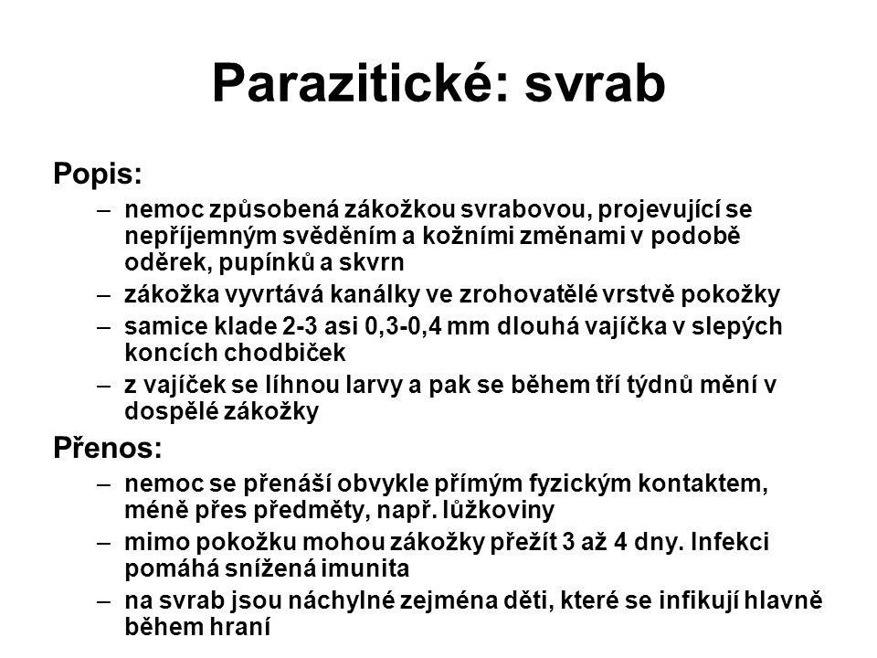 Parazitické: svrab Popis: –nemoc způsobená zákožkou svrabovou, projevující se nepříjemným svěděním a kožními změnami v podobě oděrek, pupínků a skvrn