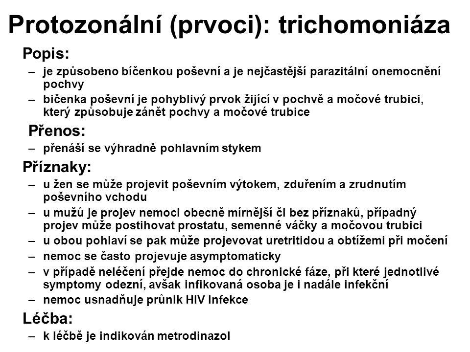 Protozonální (prvoci): trichomoniáza Popis: –je způsobeno bíčenkou poševní a je nejčastější parazitální onemocnění pochvy –bičenka poševní je pohyblivý prvok žijící v pochvě a močové trubici, který způsobuje zánět pochvy a močové trubice Přenos: –přenáší se výhradně pohlavním stykem Příznaky: –u žen se může projevit poševním výtokem, zduřením a zrudnutím poševního vchodu –u mužů je projev nemoci obecně mírnější či bez příznaků, případný projev může postihovat prostatu, semenné váčky a močovou trubici –u obou pohlaví se pak může projevovat uretritidou a obtížemi při močení –nemoc se často projevuje asymptomaticky –v případě neléčení přejde nemoc do chronické fáze, při které jednotlivé symptomy odezní, avšak infikovaná osoba je i nadále infekční –nemoc usnadňuje průnik HIV infekce Léčba: –k léčbě je indikován metrodinazol