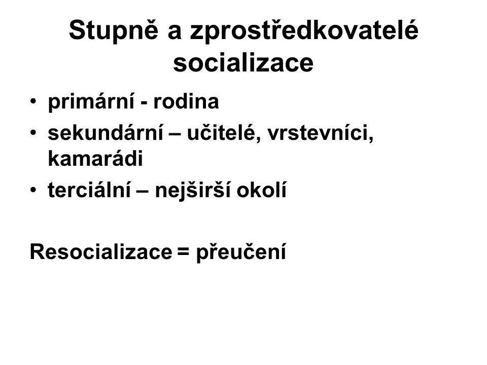 Stupně a zprostředkovatelé socializace primární - rodina sekundární – učitelé, vrstevníci, kamarádi terciální – nejširší okolí Resocializace = přeučen