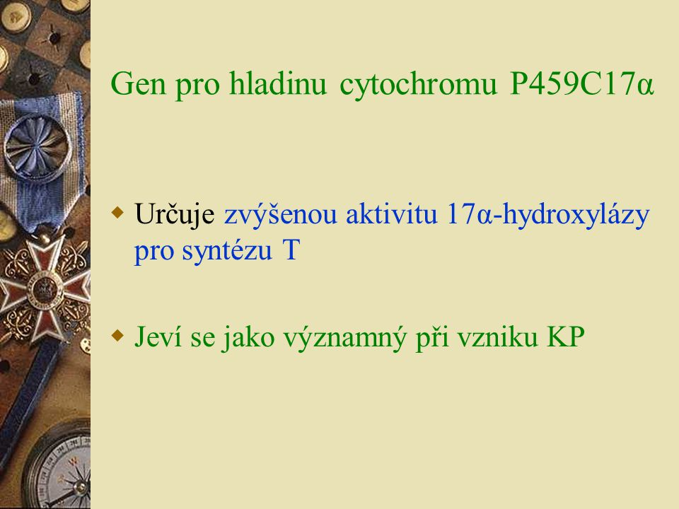 Gen pro hladinu cytochromu P459C17α  Určuje zvýšenou aktivitu 17α-hydroxylázy pro syntézu T  Jeví se jako významný při vzniku KP