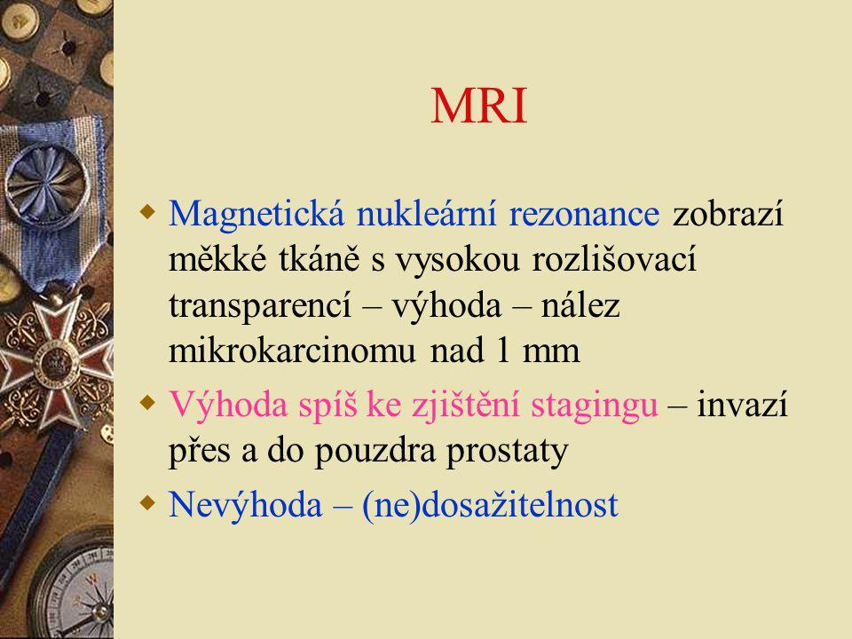 MRI  Magnetická nukleární rezonance zobrazí měkké tkáně s vysokou rozlišovací transparencí – výhoda – nález mikrokarcinomu nad 1 mm  Výhoda spíš ke