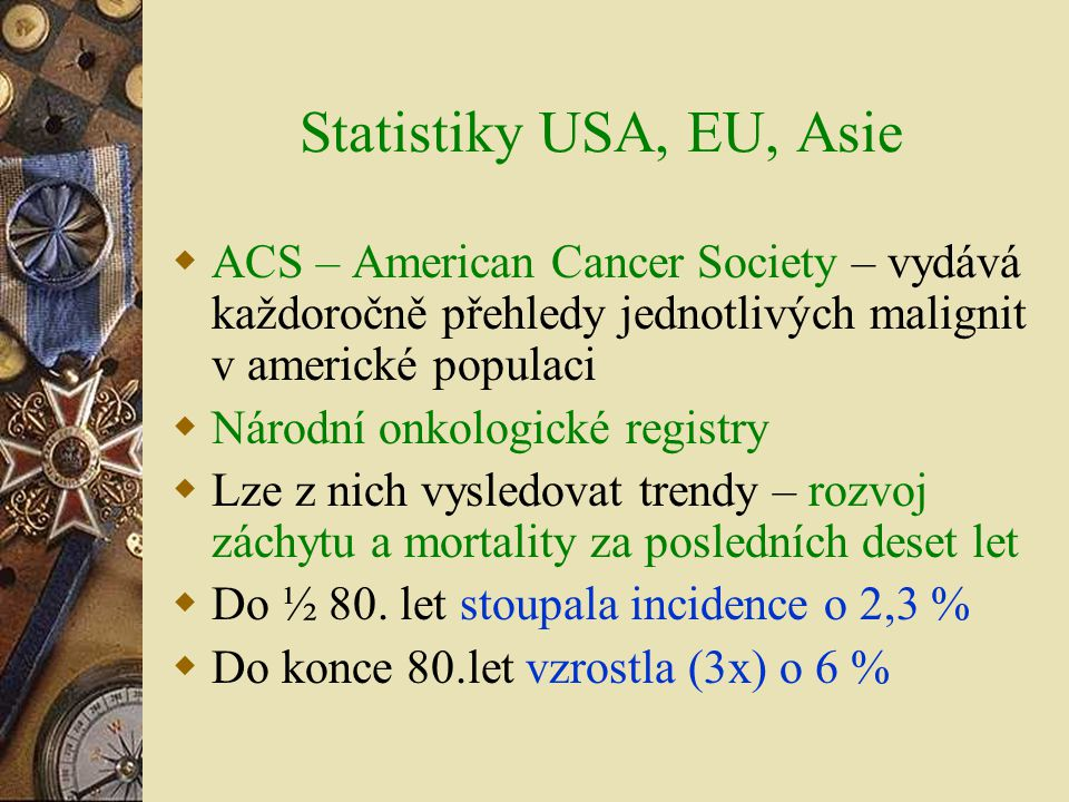 Statistiky USA, EU, Asie  ACS – American Cancer Society – vydává každoročně přehledy jednotlivých malignit v americké populaci  Národní onkologické