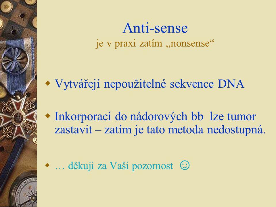 """Anti-sense je v praxi zatím """"nonsense""""  Vytvářejí nepoužitelné sekvence DNA  Inkorporací do nádorových bb lze tumor zastavit – zatím je tato metoda"""