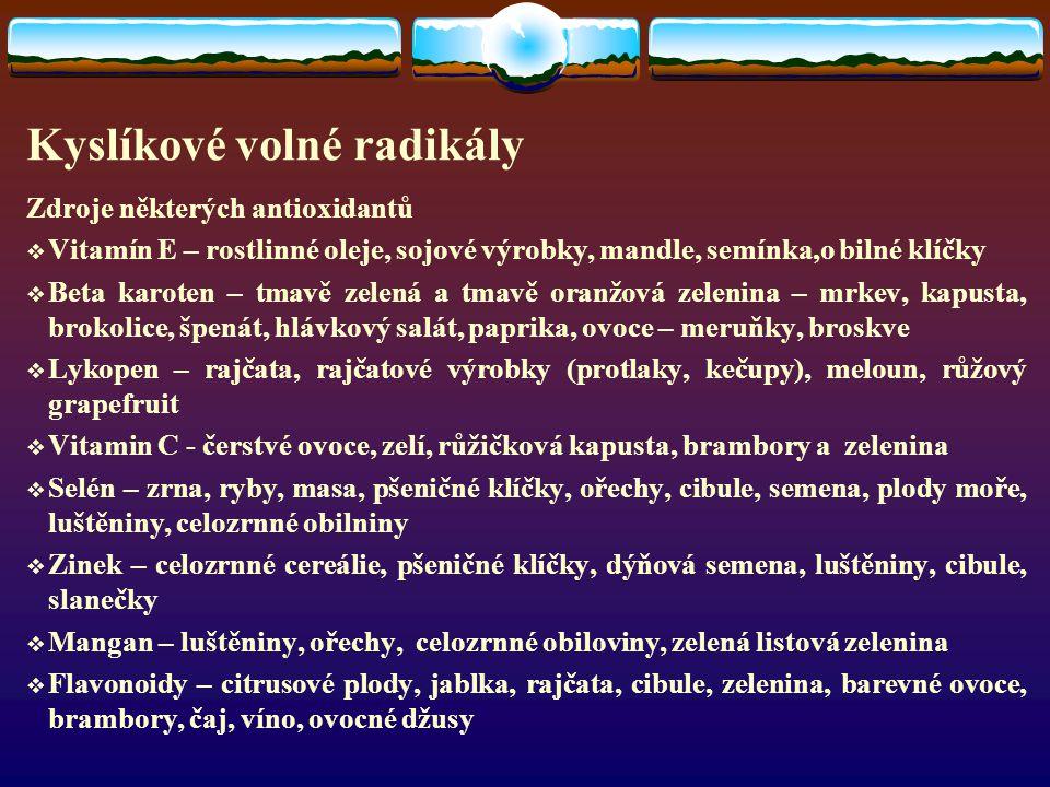 Kyslíkové volné radikály Zdroje některých antioxidantů  Vitamín E – rostlinné oleje, sojové výrobky, mandle, semínka,o bilné klíčky  Beta karoten – tmavě zelená a tmavě oranžová zelenina – mrkev, kapusta, brokolice, špenát, hlávkový salát, paprika, ovoce – meruňky, broskve  Lykopen – rajčata, rajčatové výrobky (protlaky, kečupy), meloun, růžový grapefruit  Vitamin C - čerstvé ovoce, zelí, růžičková kapusta, brambory a zelenina  Selén – zrna, ryby, masa, pšeničné klíčky, ořechy, cibule, semena, plody moře, luštěniny, celozrnné obilniny  Zinek – celozrnné cereálie, pšeničné klíčky, dýňová semena, luštěniny, cibule, slanečky  Mangan – luštěniny, ořechy, celozrnné obiloviny, zelená listová zelenina  Flavonoidy – citrusové plody, jablka, rajčata, cibule, zelenina, barevné ovoce, brambory, čaj, víno, ovocné džusy