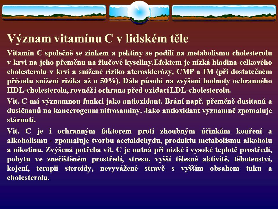 Význam vitamínu C v lidském těle Vitamín C společně se zinkem a pektiny se podílí na metabolismu cholesterolu v krvi na jeho přeměnu na žlučové kyseliny.Efektem je nízká hladina celkového cholesterolu v krvi a snížené riziko aterosklerózy, CMP a IM (při dostatečném přívodu snížení rizika až o 50%).