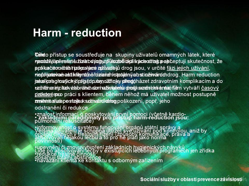 Sociální služby v oblasti prevence závislostí Harm - reduction Tento přístup se soustřeďuje na skupiny uživatelů omamných látek, které nechtějí přesta