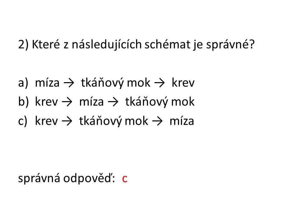 2) Které z následujících schémat je správné? a)míza → tkáňový mok → krev b)krev → míza → tkáňový mok c)krev → tkáňový mok → míza správná odpověď: c