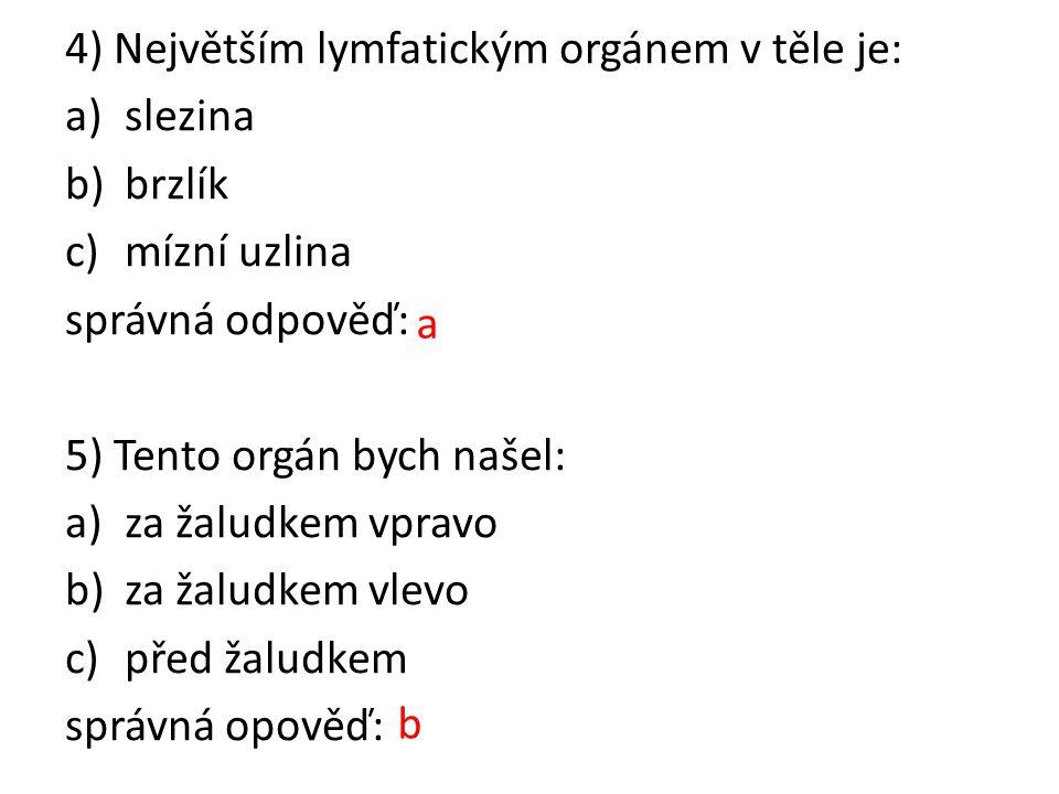 4) Největším lymfatickým orgánem v těle je: a)slezina b)brzlík c)mízní uzlina správná odpověď: 5) Tento orgán bych našel: a)za žaludkem vpravo b)za žaludkem vlevo c)před žaludkem správná opověď: a b