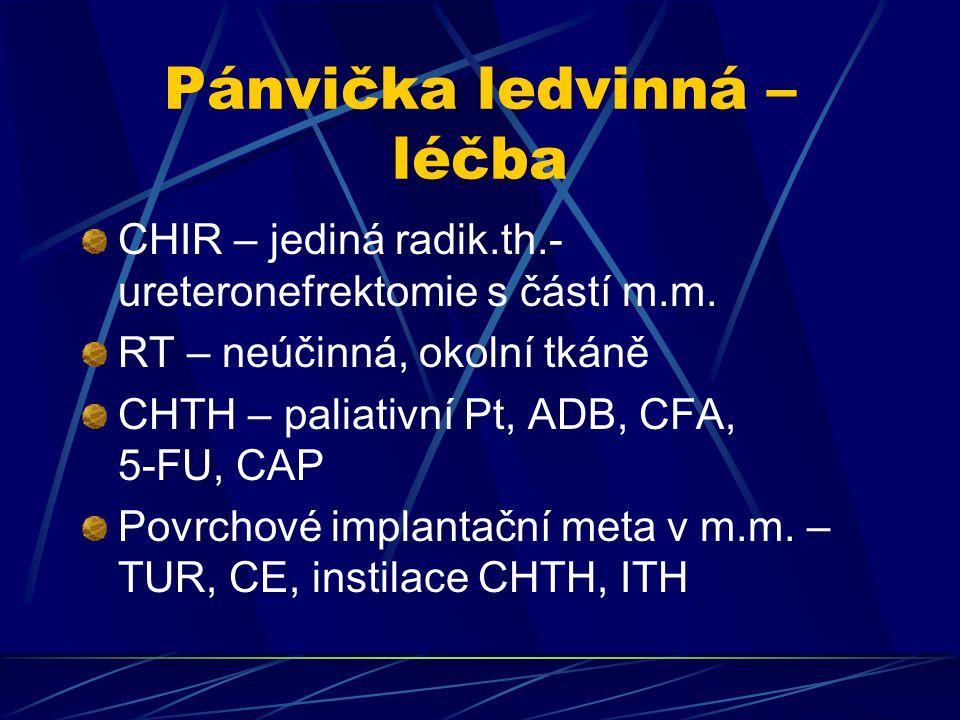 Pánvička ledvinná – léčba CHIR – jediná radik.th.- ureteronefrektomie s částí m.m. RT – neúčinná, okolní tkáně CHTH – paliativní Pt, ADB, CFA, 5-FU, C