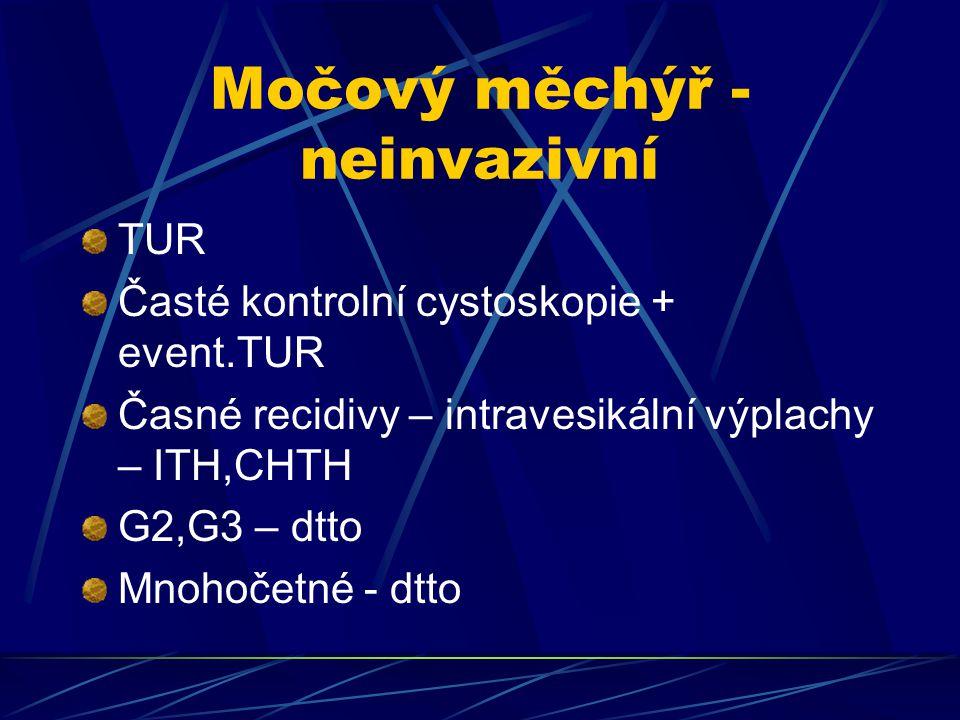 Močový měchýř - neinvazivní TUR Časté kontrolní cystoskopie + event.TUR Časné recidivy – intravesikální výplachy – ITH,CHTH G2,G3 – dtto Mnohočetné -
