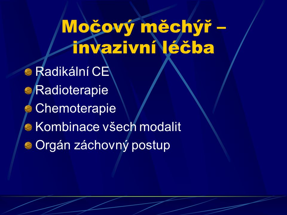 Močový měchýř – invazivní léčba Radikální CE Radioterapie Chemoterapie Kombinace všech modalit Orgán záchovný postup