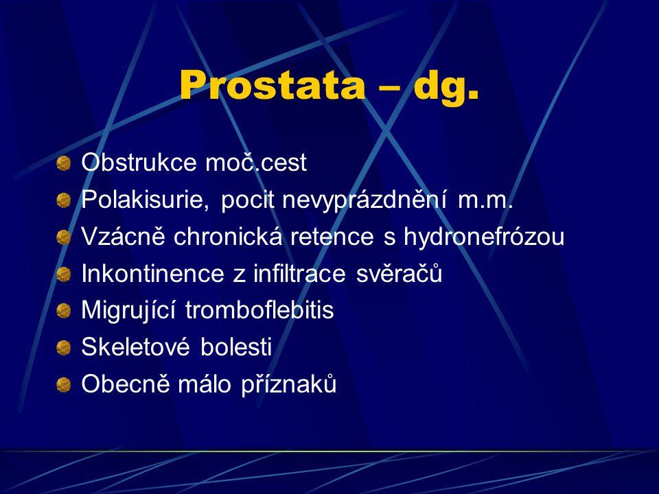 Prostata – dg. Obstrukce moč.cest Polakisurie, pocit nevyprázdnění m.m. Vzácně chronická retence s hydronefrózou Inkontinence z infiltrace svěračů Mig