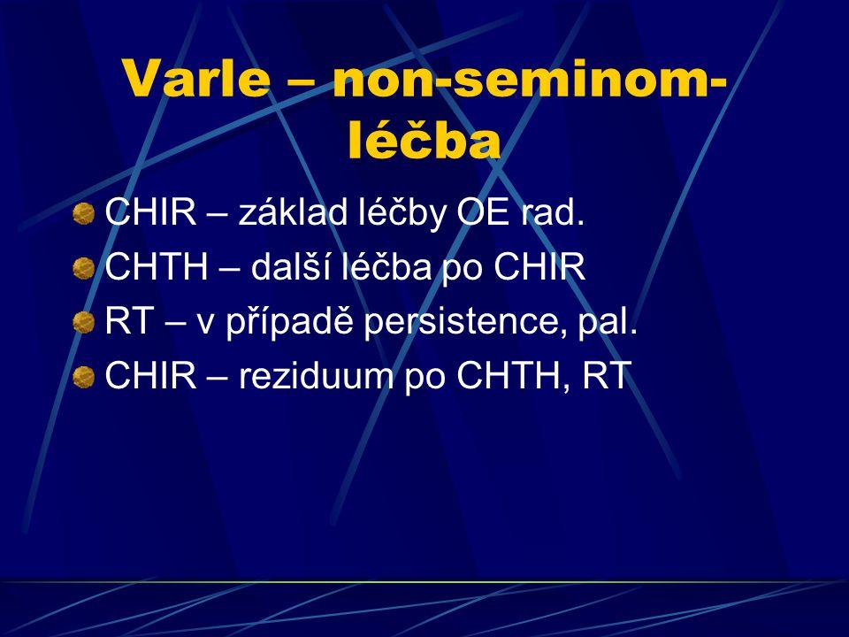 Varle – non-seminom- léčba CHIR – základ léčby OE rad. CHTH – další léčba po CHIR RT – v případě persistence, pal. CHIR – reziduum po CHTH, RT