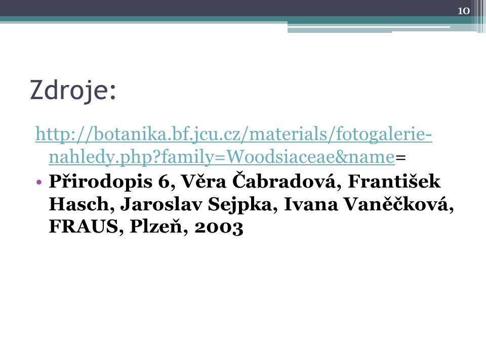 Zdroje: http://botanika.bf.jcu.cz/materials/fotogalerie- nahledy.php?family=Woodsiaceae&namehttp://botanika.bf.jcu.cz/materials/fotogalerie- nahledy.php?family=Woodsiaceae&name= Přirodopis 6, Věra Čabradová, František Hasch, Jaroslav Sejpka, Ivana Vaněčková, FRAUS, Plzeň, 2003 10