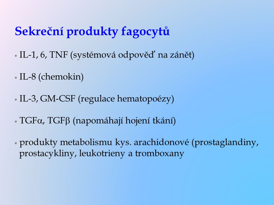 Sekreční produkty fagocytů * IL-1, 6, TNF (systémová odpověď na zánět) * IL-8 (chemokin) * IL-3, GM-CSF (regulace hematopoézy) * TGF , TGF  (napomáh