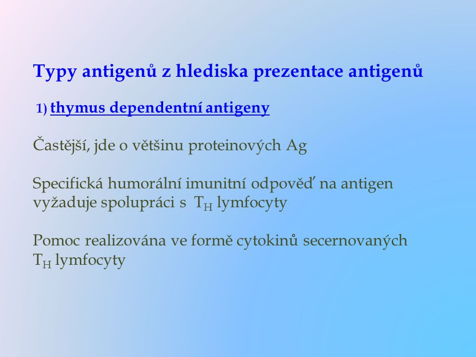 Typy antigenů z hlediska prezentace antigenů 1) thymus dependentní antigeny Častější, jde o většinu proteinových Ag Specifická humorální imunitní odpo