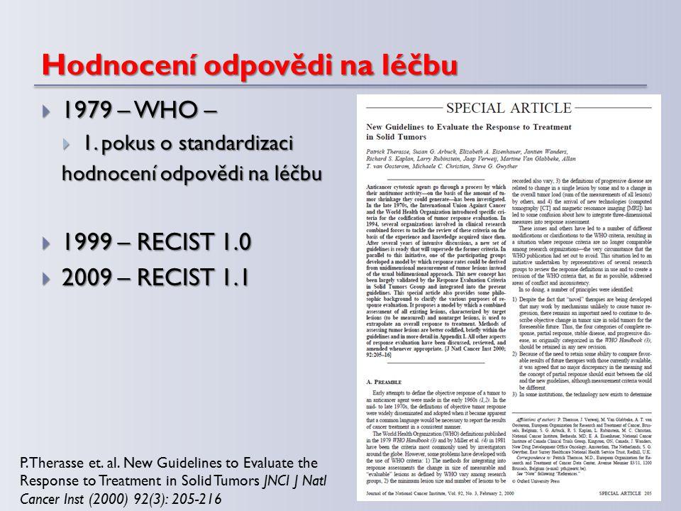Hodnocení odpovědi na léčbu  1979 – WHO –  1. pokus o standardizaci hodnocení odpovědi na léčbu  1999 – RECIST 1.0  2009 – RECIST 1.1 P. Therasse