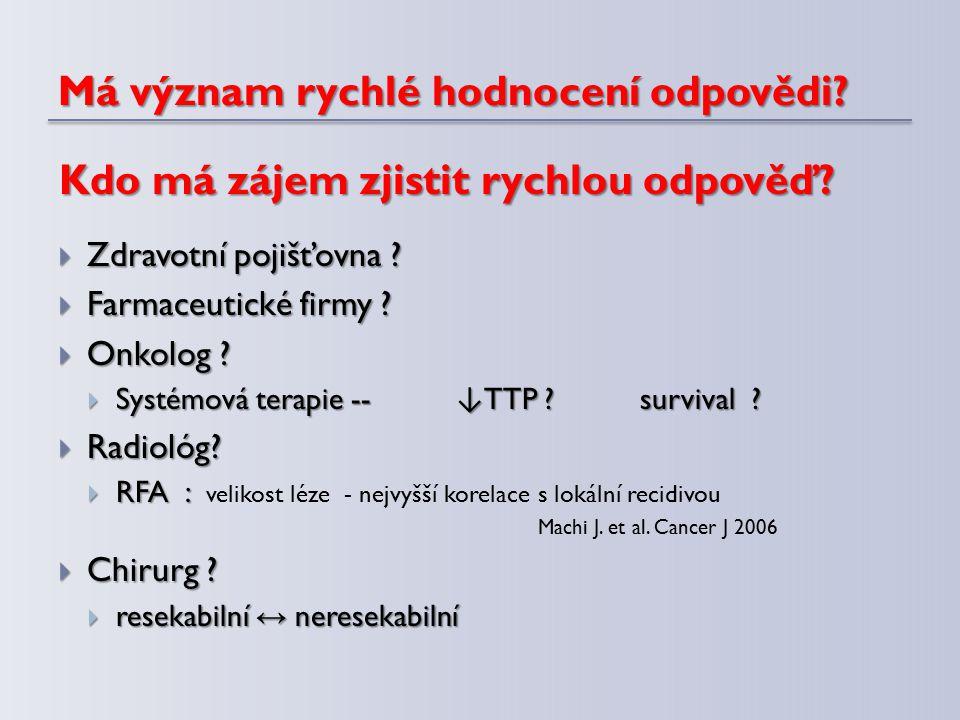 Má význam rychlé hodnocení odpovědi?  Zdravotní pojišťovna ?  Farmaceutické firmy ?  Onkolog ?  Systémová terapie -- ↓ TTP ? survival ?  Radiológ