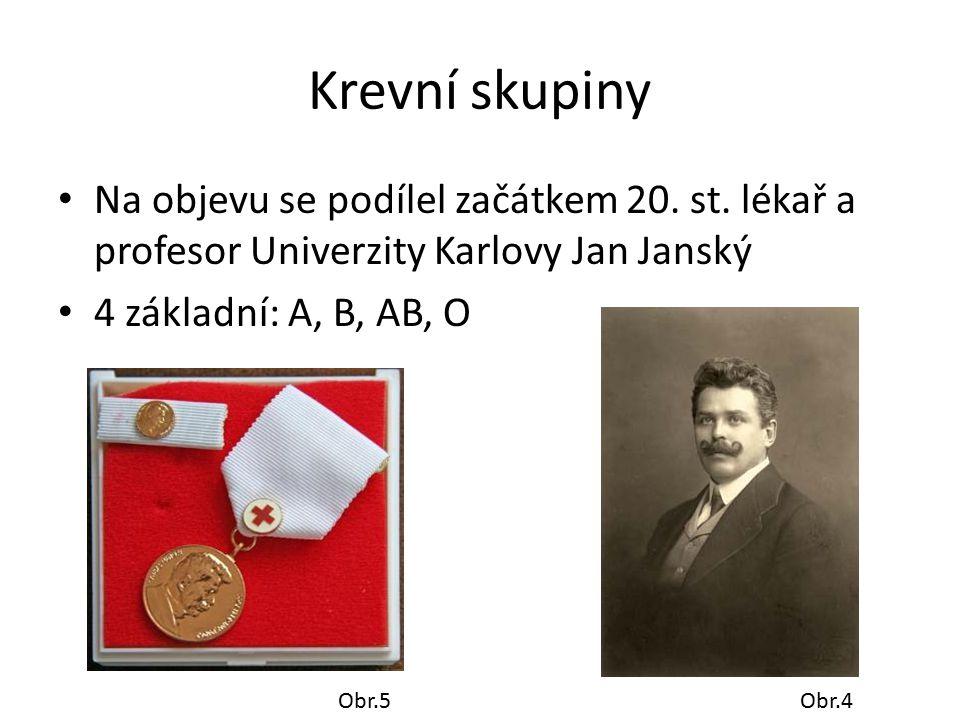 Krevní skupiny Na objevu se podílel začátkem 20. st. lékař a profesor Univerzity Karlovy Jan Janský 4 základní: A, B, AB, O Obr.4Obr.5