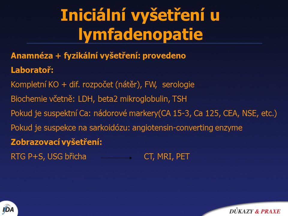 Iniciální vyšetření u lymfadenopatie Anamnéza + fyzikální vyšetření: provedeno Laboratoř: Kompletní KO + dif. rozpočet (nátěr), FW, serologie Biochemi
