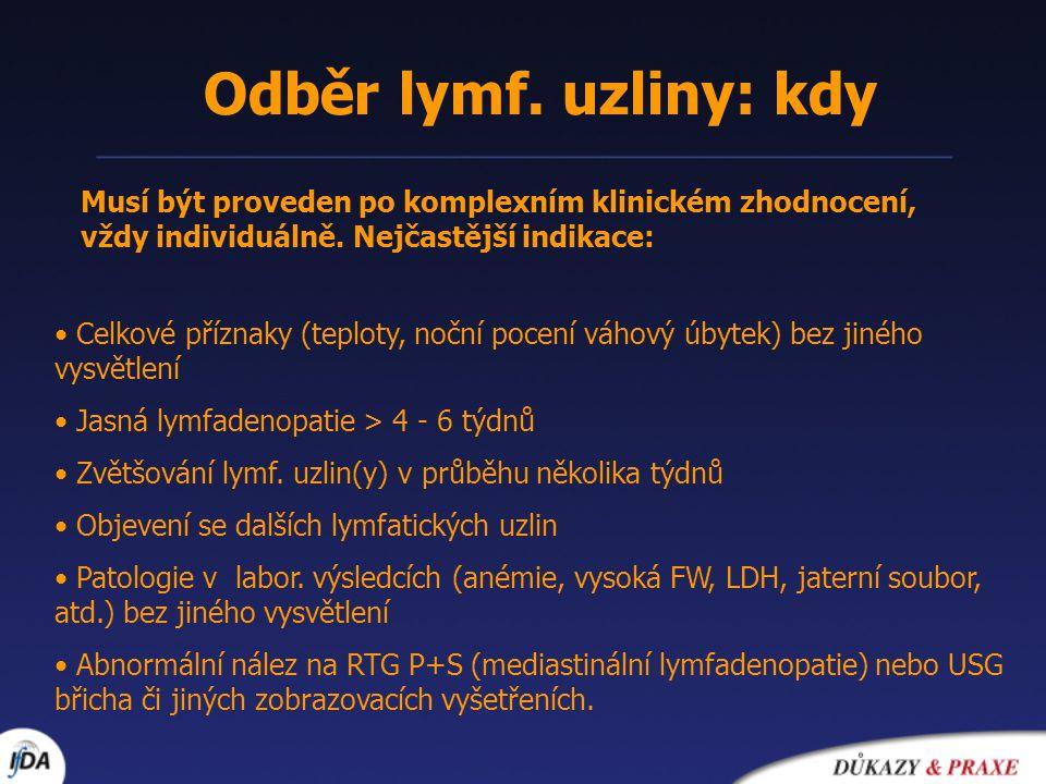 Odběr lymf. uzliny: kdy Celkové příznaky (teploty, noční pocení váhový úbytek) bez jiného vysvětlení Jasná lymfadenopatie > 4 - 6 týdnů Zvětšování lym