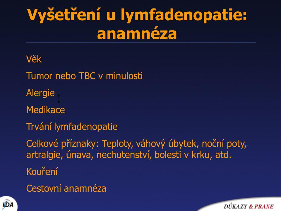 Vyšetření u lymfadenopatie: anamnéza Věk Tumor nebo TBC v minulosti Alergie Medikace Trvání lymfadenopatie Celkové příznaky: Teploty, váhový úbytek, n