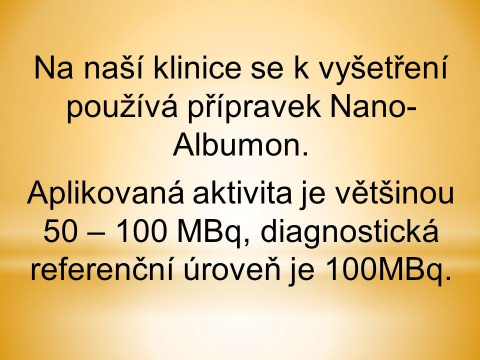 Na naší klinice se k vyšetření používá přípravek Nano- Albumon. Aplikovaná aktivita je většinou 50 – 100 MBq, diagnostická referenční úroveň je 100MBq