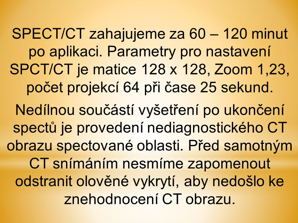 SPECT/CT zahajujeme za 60 – 120 minut po aplikaci. Parametry pro nastavení SPCT/CT je matice 128 x 128, Zoom 1,23, počet projekcí 64 při čase 25 sekun
