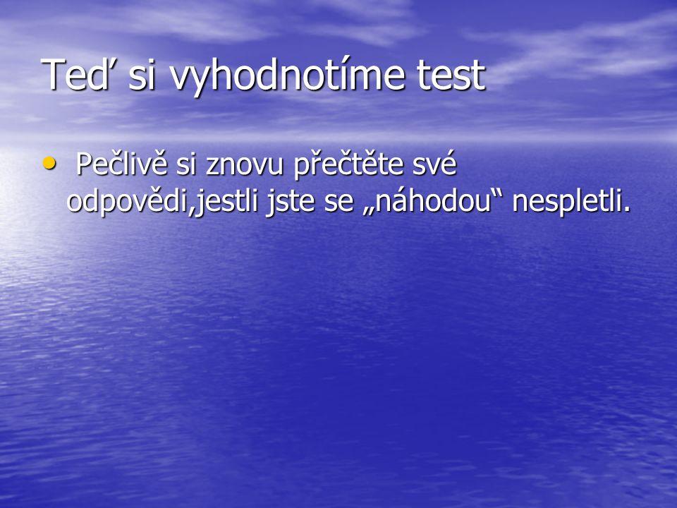 """Teď si vyhodnotíme test P Pečlivě si znovu přečtěte své odpovědi,jestli jste se """"náhodou"""" nespletli."""