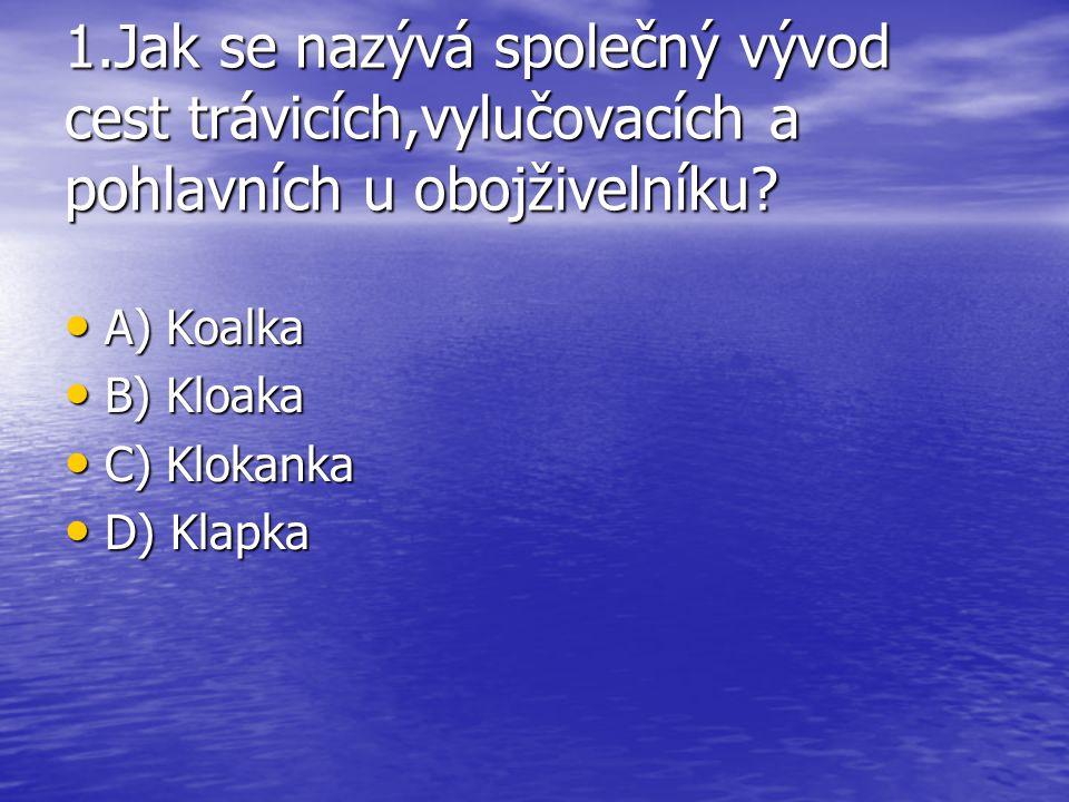 1.Jak se nazývá společný vývod cest trávicích,vylučovacích a pohlavních u obojživelníku? A) Koalka A) Koalka B) Kloaka B) Kloaka C) Klokanka C) Klokan