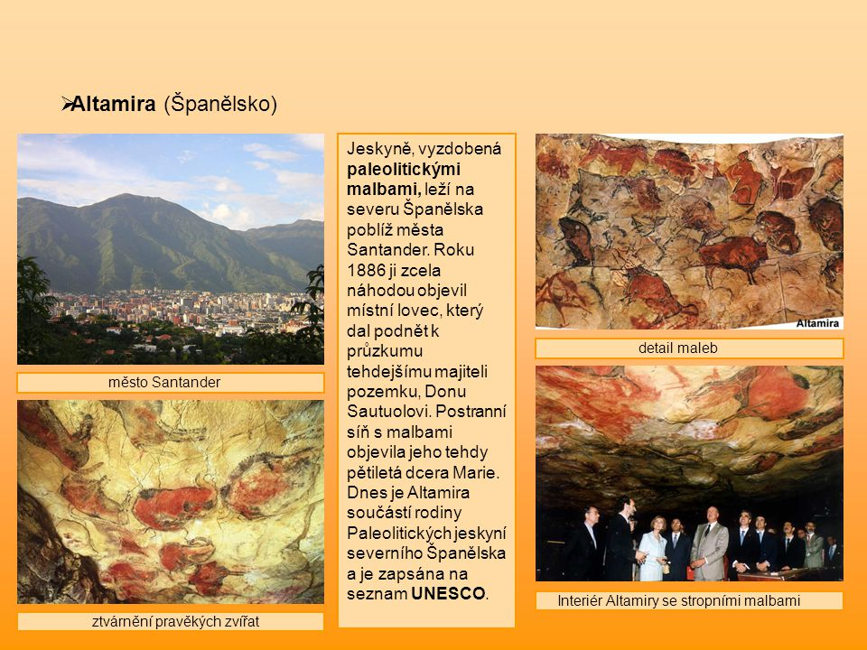  Altamira (Španělsko) Jeskyně, vyzdobená paleolitickými malbami, leží na severu Španělska poblíž města Santander. Roku 1886 ji zcela náhodou objevil