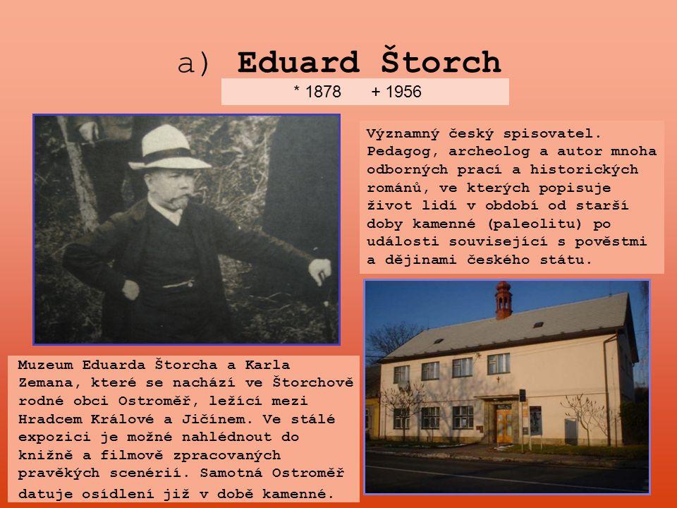 a) Eduard Štorch * 1878 + 1956 Významný český spisovatel. Pedagog, archeolog a autor mnoha odborných prací a historických románů, ve kterých popisuje