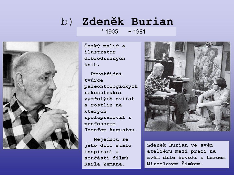 b) Zdeněk Burian * 1905 + 1981 Český malíř a ilustrátor dobrodružných knih. Prvotřídní tvůrce paleontologických rekonstrukcí vymřelých zvířat a rostli