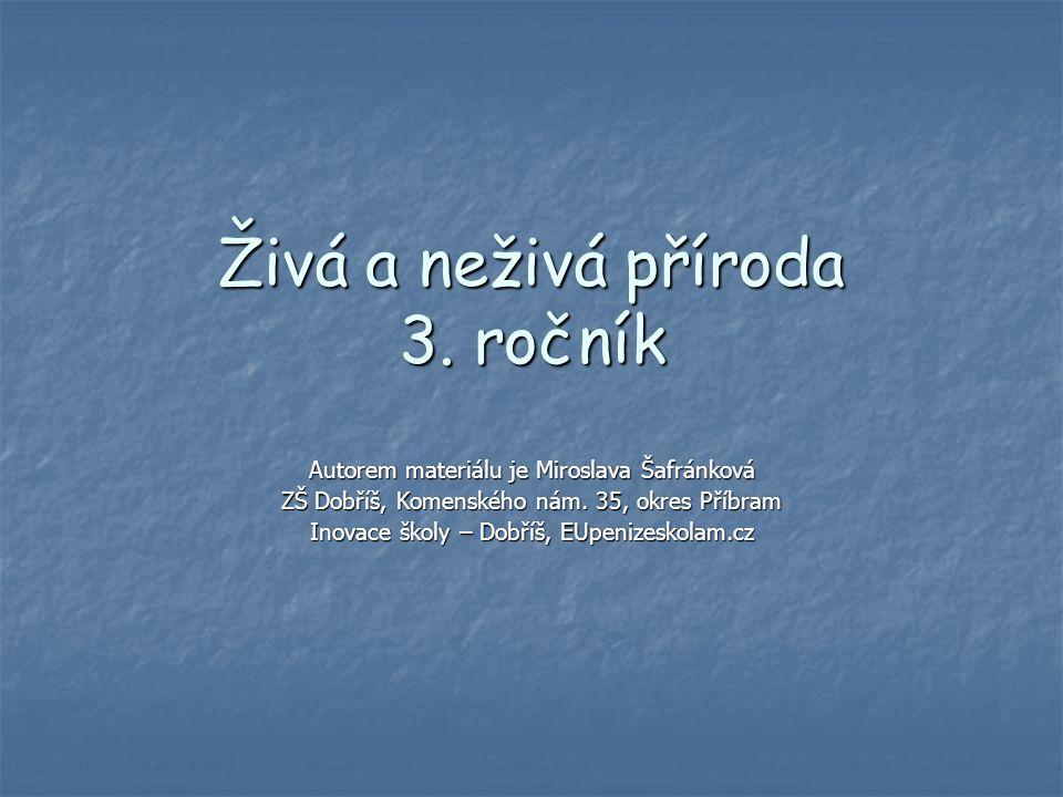 Živá a neživá příroda 3. ročník Autorem materiálu je Miroslava Šafránková ZŠ Dobříš, Komenského nám. 35, okres Příbram Inovace školy – Dobříš, EUpeniz