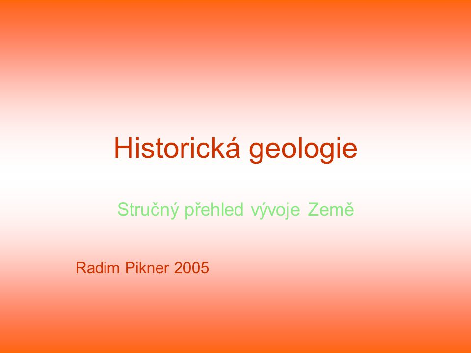 Historická geologie Stručný přehled vývoje Země Radim Pikner 2005